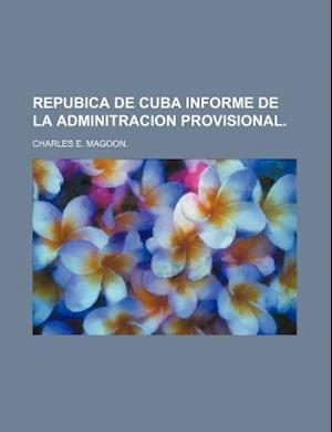 Repubica de Cuba Informe de La Adminitracion Provisional. af Charles E. Magoon