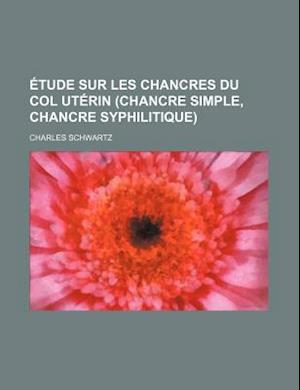 Etude Sur Les Chancres Du Col Uterin (Chancre Simple, Chancre Syphilitique) af Charles Schwartz
