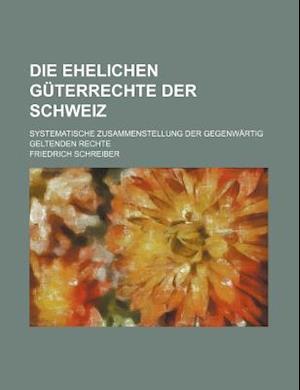 Die Ehelichen Guterrechte Der Schweiz; Systematische Zusammenstellung Der Gegenwartig Geltenden Rechte af Friedrich Schreiber