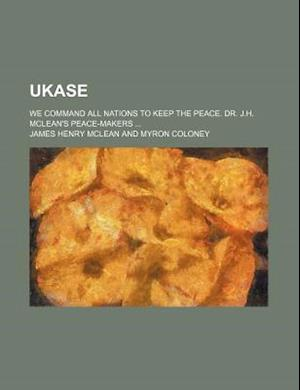 Ukase; We Command All Nations to Keep the Peace. Dr. J.H. McLean's Peace-Makers af James Henry McLean