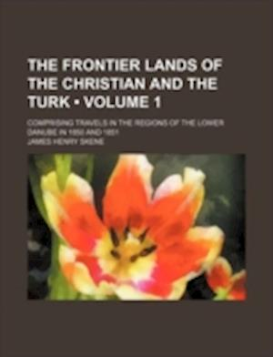 The Frontier Lands of the Christian and the Turk (Volume 1); Comprising Travels in the Regions of the Lower Danube in 1850 and 1851 af James Henry Skene