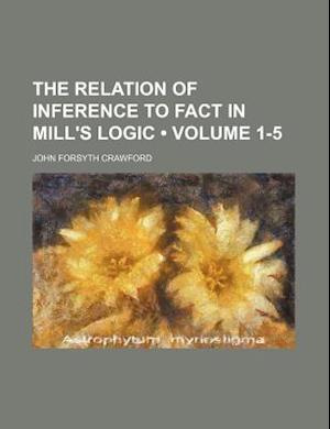 The Relation of Inference to Fact in Mill's Logic (Volume 1-5) af John Forsyth Crawford