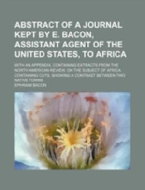 Abstract of a Journal Kept by E. Bacon, Assistant Agent of the United States, to Africa; With an Appendix, Containing Extracts from the North American af Ephraim Bacon