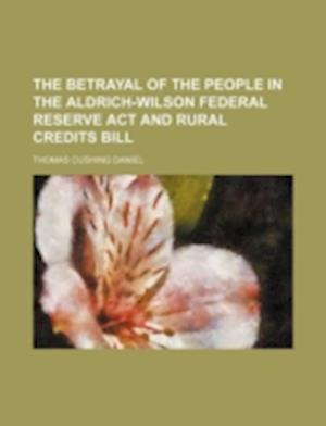 The Betrayal of the People in the Aldrich-Wilson Federal Reserve ACT and Rural Credits Bill af Thomas Cushing Daniel