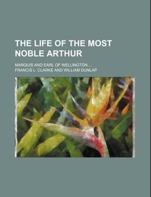 The Life of the Most Noble Arthur; Marquis and Earl of Wellington af Francis L. Clarke