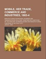 Mobile, Her Trade, Commerce and Industries, 1883-4; Manufacturing Advantages, Business and Transportation Facilities, Together with Sketches of the PR af John E. Land