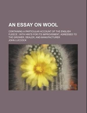 An  Essay on Wool; Containing a Particular Account of the English Fleece with Hints for Its Improvement, Adressed to the Grower, Dealer, and Manufactu af John Luccock