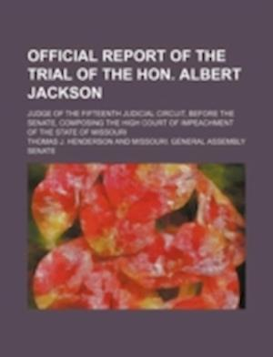 Official Report of the Trial of the Hon. Albert Jackson; Judge of the Fifteenth Judicial Circuit, Before the Senate, Composing the High Court of Impea af Thomas J. Henderson