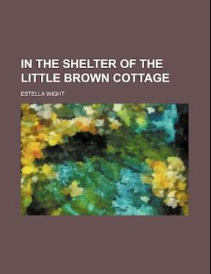In the Shelter of the Little Brown Cottage af Estella Wight