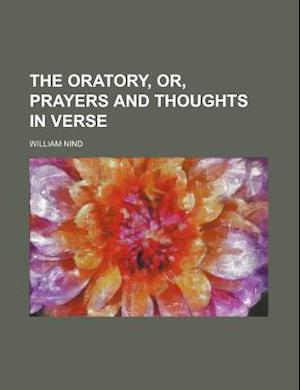 The Oratory, Or, Prayers and Thoughts in Verse af William Nind