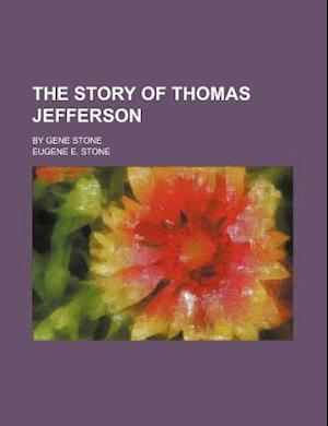 The Story of Thomas Jefferson; By Gene Stone af Eugene E. Stone