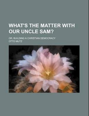 What's the Matter with Our Uncle Sam?; Or, Building a Christian Democracy af Otto Mutz