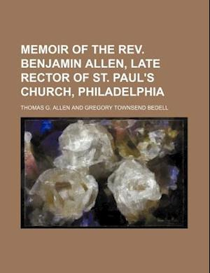 Memoir of the REV. Benjamin Allen, Late Rector of St. Paul's Church, Philadelphia af Thomas G. Allen