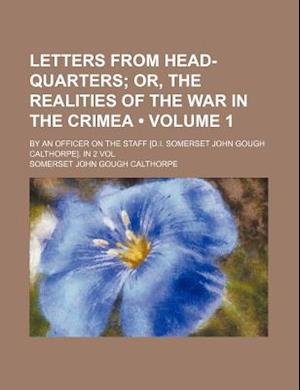 Letters from Head-Quarters (Volume 1); Or, the Realities of the War in the Crimea. by an Officer on the Staff [D.I. Somerset John Gough Calthorpe]. in af Somerset John Gough Calthorpe