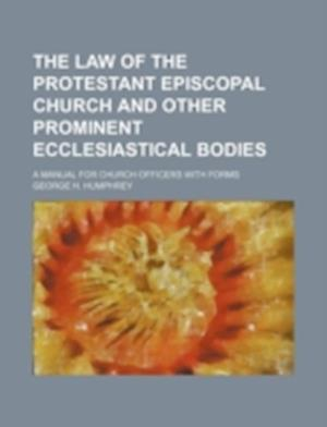 The Law of the Protestant Episcopal Church and Other Prominent Ecclesiastical Bodies; A Manual for Church Officers with Forms af George H. Humphrey