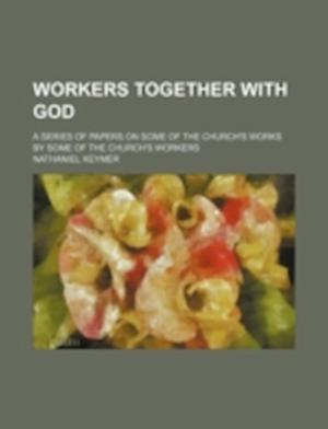 Workers Together with God; A Series of Papers on Some of the Church's Works by Some of the Church's Workers af Nathaniel Keymer