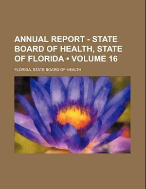 Annual Report - State Board of Health, State of Florida (Volume 16 ) af Florida State Board Of Health
