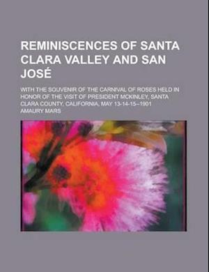 Reminiscences of Santa Clara Valley and San Jose; With the Souvenir of the Carnival of Roses Held in Honor of the Visit of President McKinley, Santa C af Amaury Mars