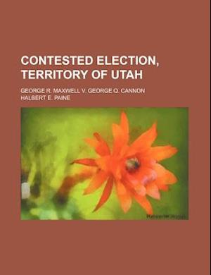 Contested Election, Territory of Utah; George R. Maxwell V. George Q. Cannon af Halbert E. Paine