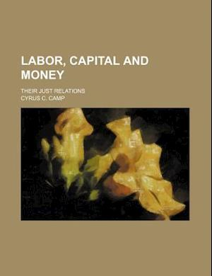 Labor, Capital and Money; Their Just Relations af Cyrus C. Camp