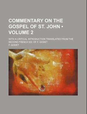 Commentary on the Gospel of St. John (Volume 2 ); With a Critical Introduction Translated from the Second French Ed. of F. Godet af F. Godet