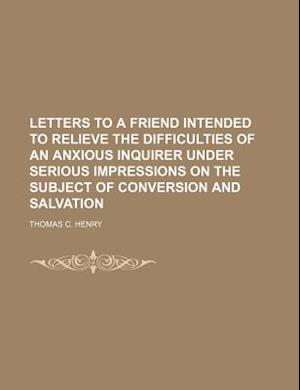 Letters to a Friend Intended to Relieve the Difficulties of an Anxious Inquirer Under Serious Impressions on the Subject of Conversion and Salvation af Thomas C. Henry