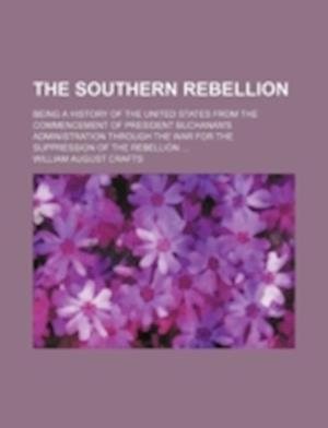 The Southern Rebellion; Being a History of the United States from the Commencement of President Buchanan's Administration Through the War for the Supp af William August Crafts