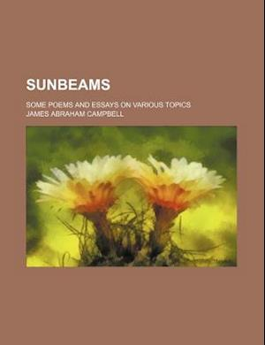 Sunbeams; Some Poems and Essays on Various Topics af James Abraham Campbell