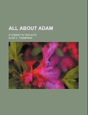 All about Adam; A Comedy in Two Acts af Alice C. Thompson