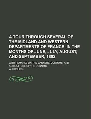 A   Tour Through Several of the Midland and Western Departments of France, in the Months of June, July, August, and September, 1802; With Remarks on t af W. Hughes