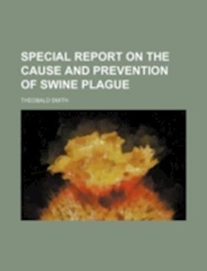 Special Report on the Cause and Prevention of Swine Plague af Theobald Smith