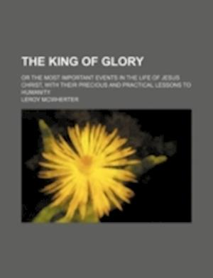 The King of Glory; Or the Most Important Events in the Life of Jesus Christ, with Their Precious and Practical Lessons to Humanity af Leroy McWherter
