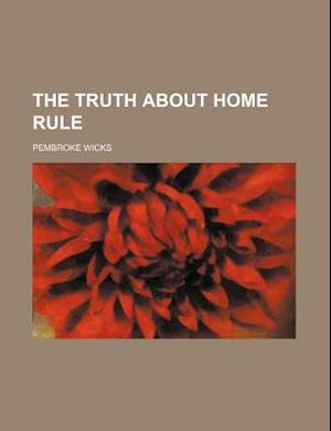 The Truth about Home Rule af Pembroke Wicks