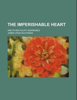The Imperishable Heart; And Other Pulpit Addresses af James Craig Buchanan