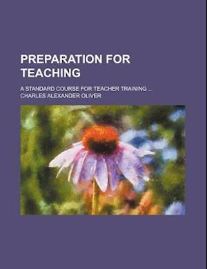 Preparation for Teaching; A Standard Course for Teacher Training af Charles Alexander Oliver