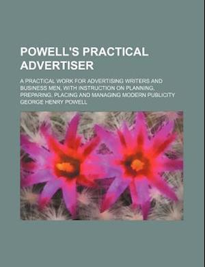 Powell's Practical Advertiser; A Practical Work for Advertising Writers and Business Men, with Instruction on Planning, Preparing, Placing and Managin af George Henry Powell