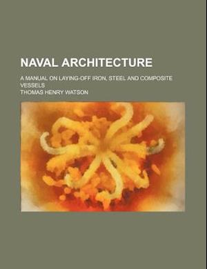 Naval Architecture; A Manual on Laying-Off Iron, Steel and Composite Vessels af Thomas Henry Watson