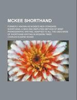 McKee Shorthand; Formerly Known as McKee's New Standard Shorthand a New and Simplified Method of Brief Phonographic Writing, Adapted to All the Uses M af Charles Eugene McKee