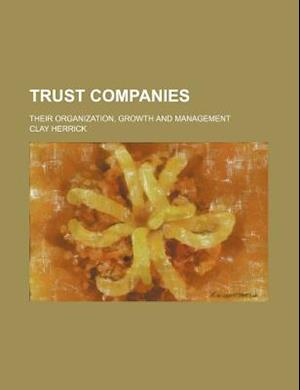 Trust Companies; Their Organization, Growth and Management af Clay Herrick