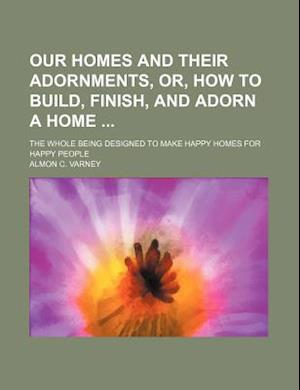 Our Homes and Their Adornments, Or, How to Build, Finish, and Adorn a Home; The Whole Being Designed to Make Happy Homes for Happy People af Almon C. Varney