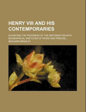 Henry VIII and His Contemporaries; Exhibiting the Progress of the Reformationwith Biographical Sketches of Papes and Princes af Benjamin Bensley