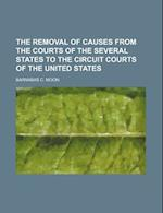 The Removal of Causes from the Courts of the Several States to the Circuit Courts of the United States af Barnabas C. Moon
