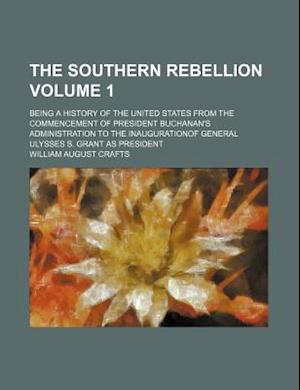 The Southern Rebellion Volume 1; Being a History of the United States from the Commencement of President Buchanan's Administration to the Inauguration af William August Crafts