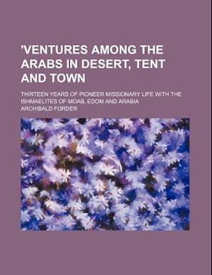 'Ventures Among the Arabs in Desert, Tent and Town; Thirteen Years of Pioneer Missionary Life with the Ishmaelites of Moab, Edom and Arabia af Archibald Forder