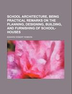 School Architecture, Being Practical Remarks on the Planning, Designing, Building, and Furnishing of School-Houses af Edward Robert Robson