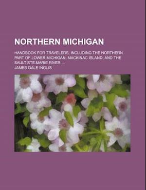 Northern Michigan; Handbook for Travelers, Including the Northern Part of Lower Michigan, Mackinac Island, and the Sault Ste.Marie River af James Gale Inglis