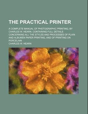 The Practical Printer; A Complete Manual of Photographic Printing, by Charles W. Hearn. Containing Full Details Concerning All the Styles and Processe af Charles W. Hearn