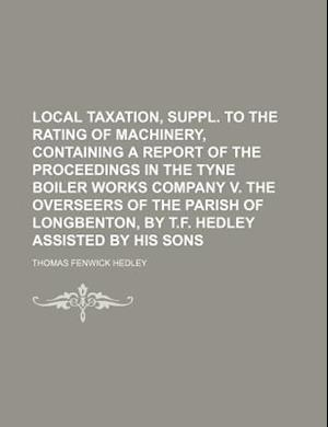 Local Taxation, Suppl. to the Rating of Machinery, Containing a Report of the Proceedings in the Tyne Boiler Works Company V. the Overseers of the Par af Thomas Fenwick Hedley