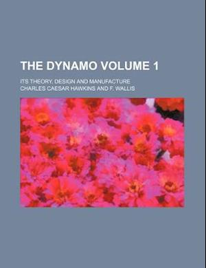 The Dynamo Volume 1; Its Theory, Design and Manufacture af Charles Caesar Hawkins