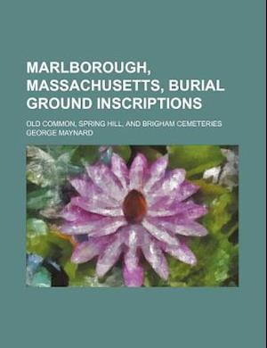 Marlborough, Massachusetts, Burial Ground Inscriptions; Old Common, Spring Hill, and Brigham Cemeteries af George Maynard
